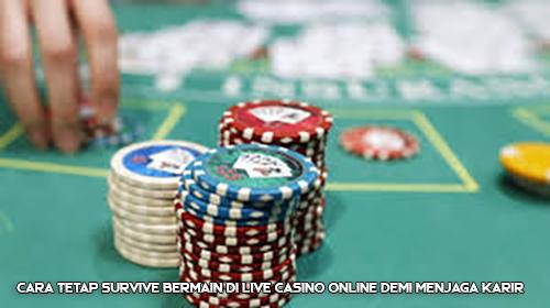 Cara Tetap Survive Bermain di Live Casino Online Demi Menjaga Karir